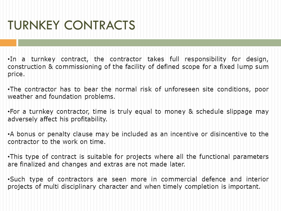 TURNKEY CONTRACTS In a turnkey contract, the contractor takes full responsibility for design, construction & commissioning of the facility of defined scope for a fixed lump sum price.