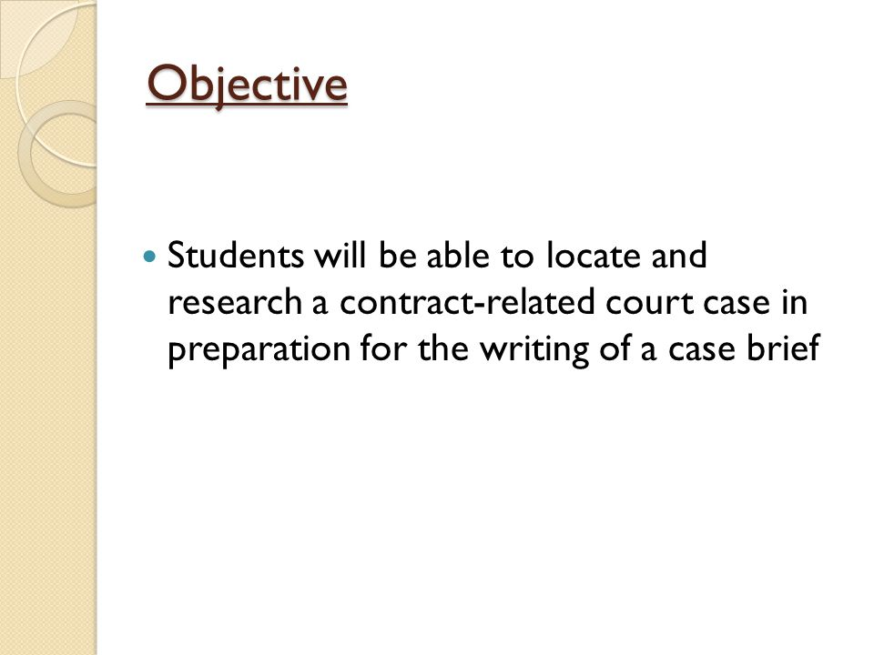 Objective Students will be able to locate and research a contract-related court case in preparation for the writing of a case brief