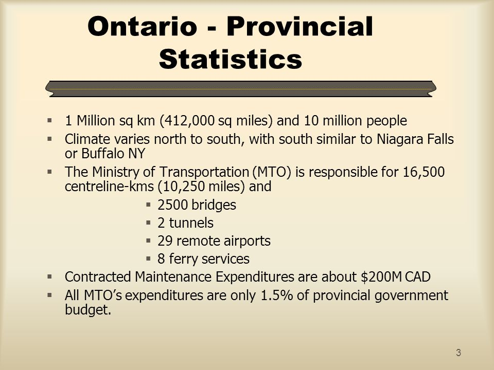 3 Ontario - Provincial Statistics 1 Million sq km (412,000 sq miles) and 10 million people Climate varies north to south, with south similar to Niagar