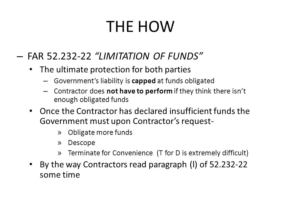 THE HOW – FAR 52.232-22 LIMITATION OF FUNDS The ultimate protection for both parties – Governments liability is capped at funds obligated – Contractor
