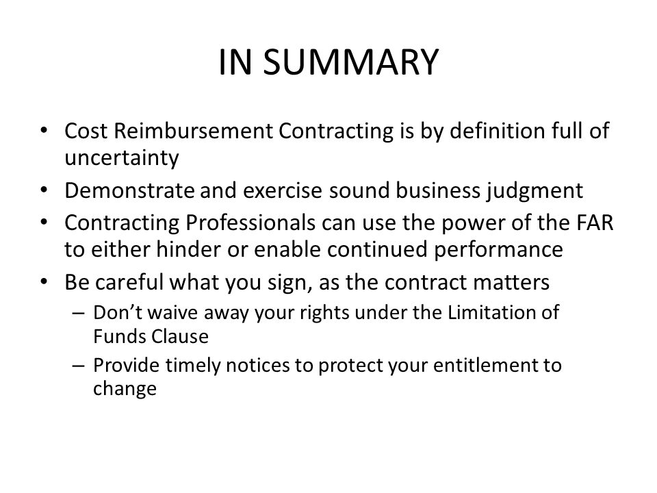 IN SUMMARY Cost Reimbursement Contracting is by definition full of uncertainty Demonstrate and exercise sound business judgment Contracting Profession