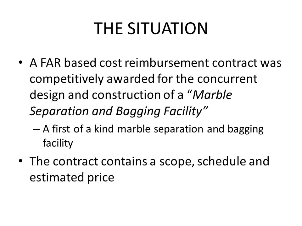 THE SITUATION A FAR based cost reimbursement contract was competitively awarded for the concurrent design and construction of a Marble Separation and