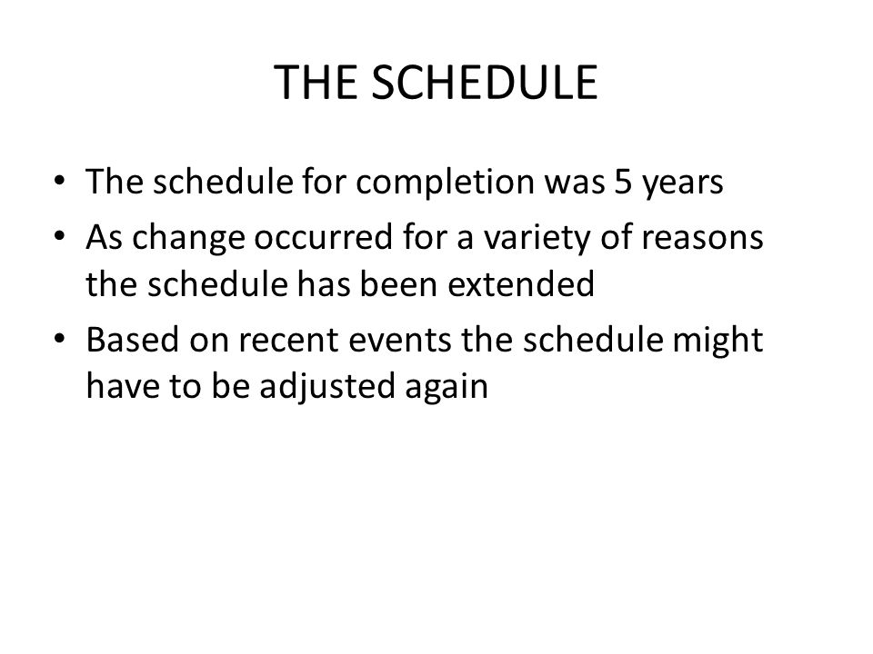 THE SCHEDULE The schedule for completion was 5 years As change occurred for a variety of reasons the schedule has been extended Based on recent events