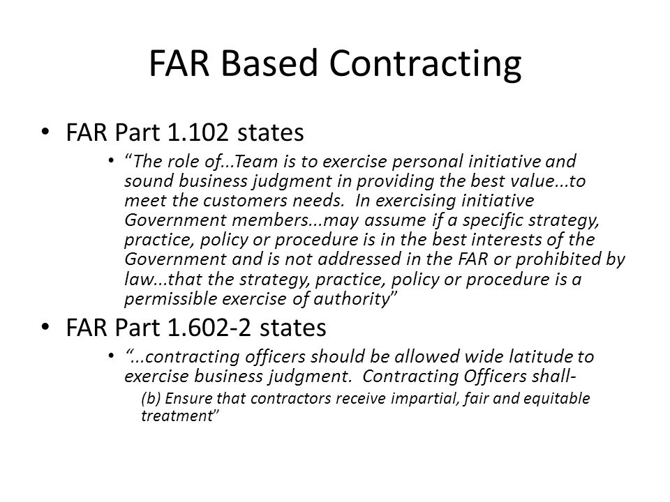 FAR Based Contracting FAR Part 1.102 states The role of...Team is to exercise personal initiative and sound business judgment in providing the best va