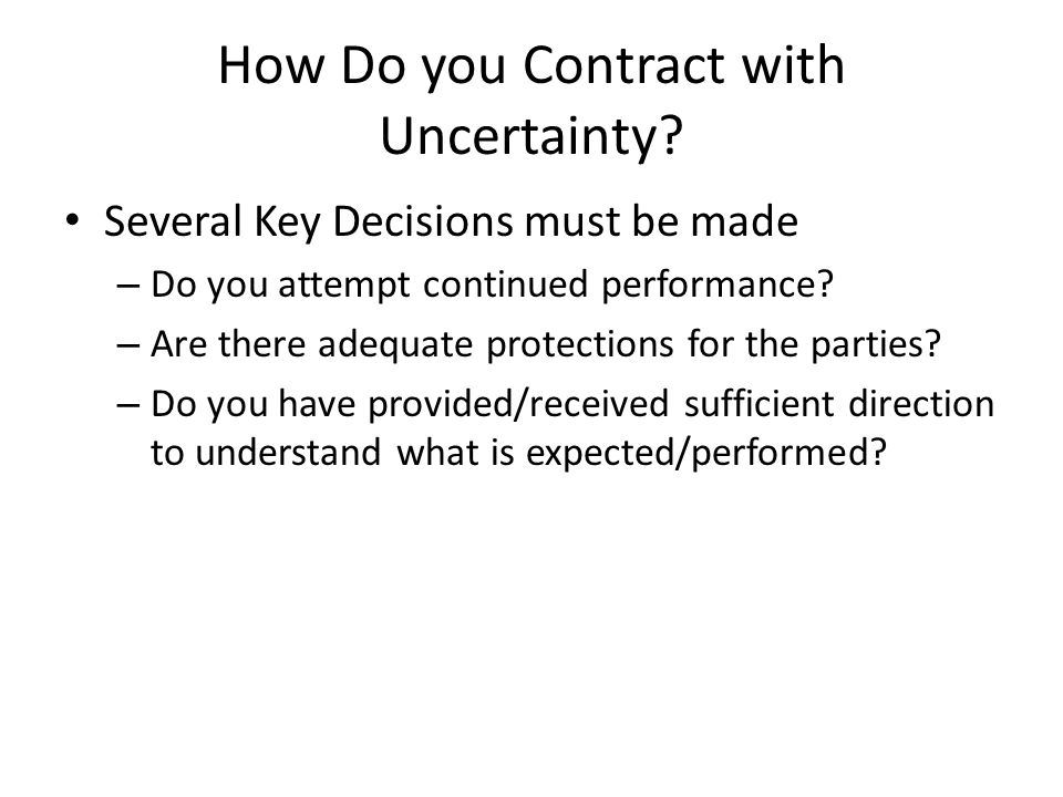 How Do you Contract with Uncertainty? Several Key Decisions must be made – Do you attempt continued performance? – Are there adequate protections for
