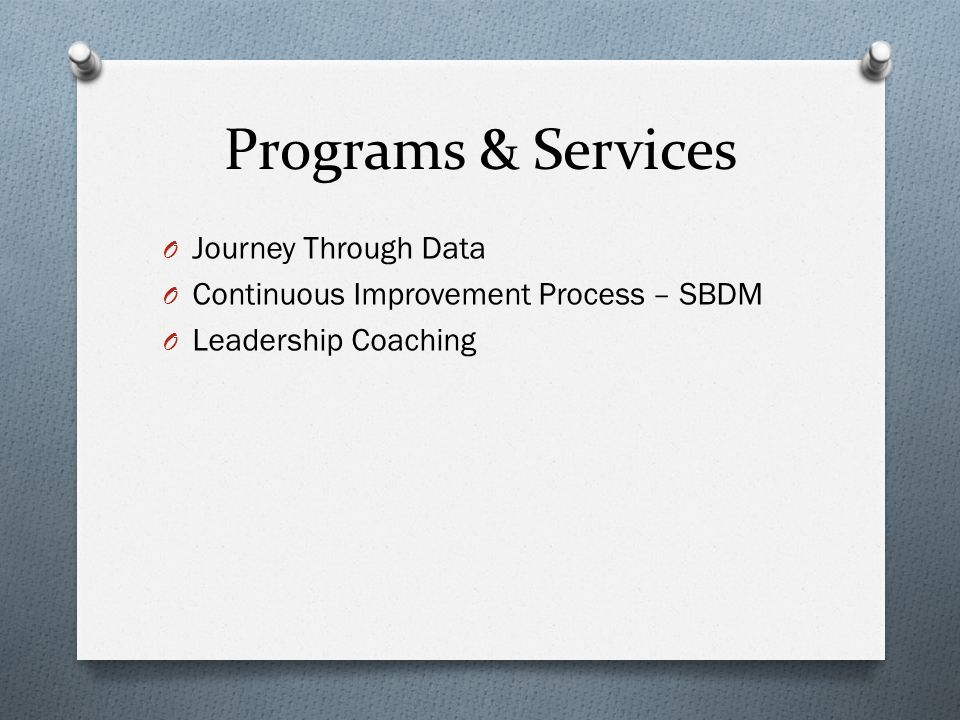 Programs & Services O Journey Through Data O Continuous Improvement Process – SBDM O Leadership Coaching