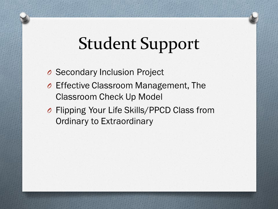 Student Support O Secondary Inclusion Project O Effective Classroom Management, The Classroom Check Up Model O Flipping Your Life Skills/PPCD Class from Ordinary to Extraordinary