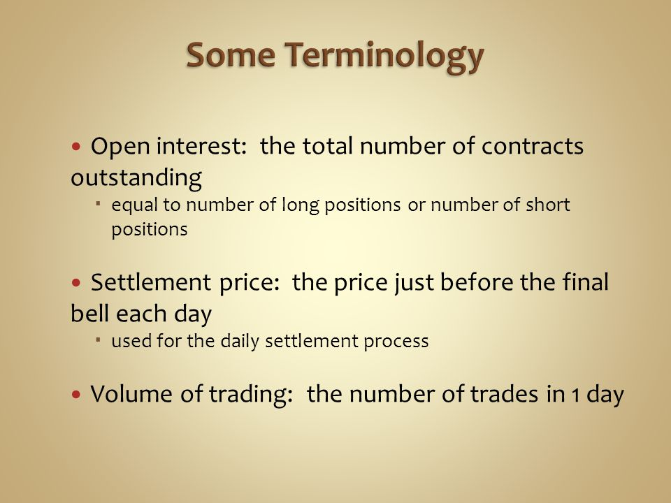 Open interest: the total number of contracts outstanding equal to number of long positions or number of short positions Settlement price: the price just before the final bell each day used for the daily settlement process Volume of trading: the number of trades in 1 day