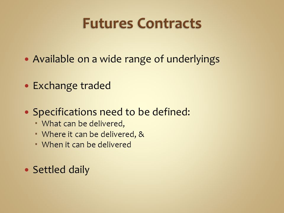 Available on a wide range of underlyings Exchange traded Specifications need to be defined: What can be delivered, Where it can be delivered, & When it can be delivered Settled daily