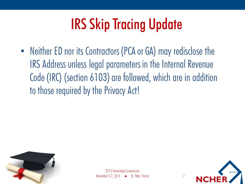 IRS Skip Tracing Update Neither ED nor its Contractors (PCA or GA) may redisclose the IRS Address unless legal parameters in the Internal Revenue Code (IRC) (section 6103) are followed, which are in addition to those required by the Privacy Act.
