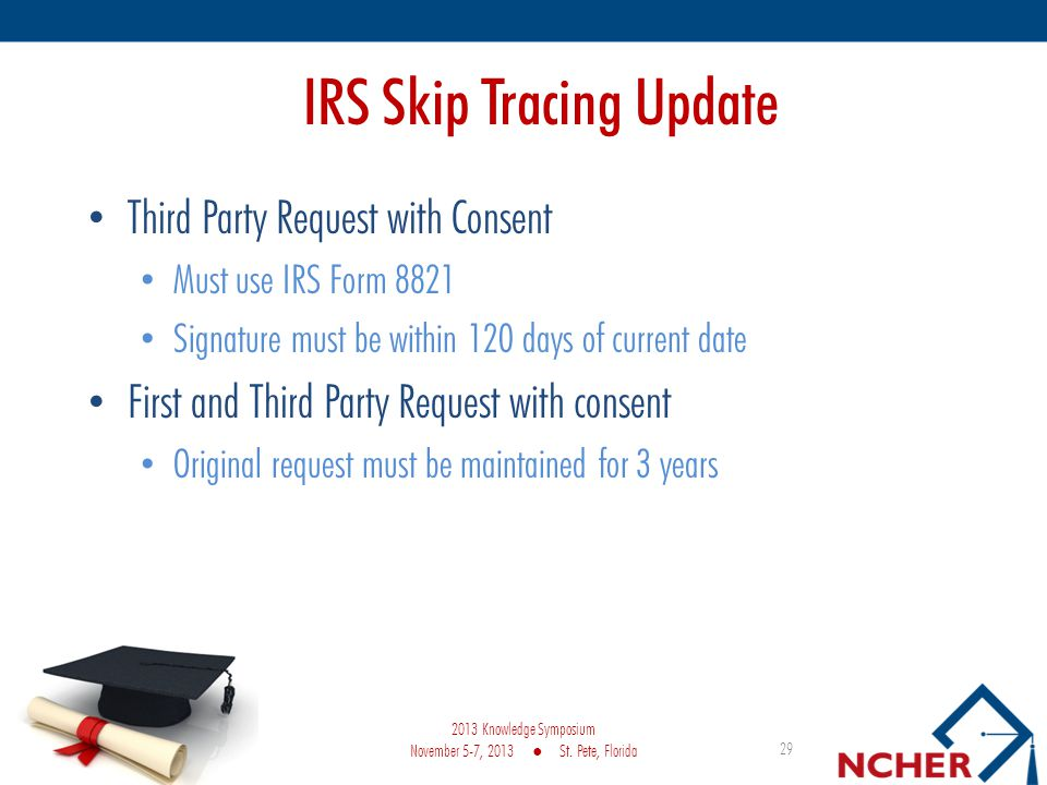 IRS Skip Tracing Update Third Party Request with Consent Must use IRS Form 8821 Signature must be within 120 days of current date First and Third Party Request with consent Original request must be maintained for 3 years 29 2013 Knowledge Symposium November 5-7, 2013 St.
