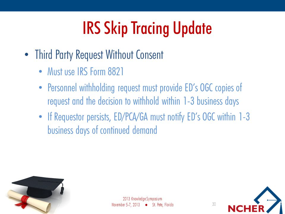 IRS Skip Tracing Update Third Party Request Without Consent Must use IRS Form 8821 Personnel withholding request must provide EDs OGC copies of request and the decision to withhold within 1-3 business days If Requestor persists, ED/PCA/GA must notify EDs OGC within 1-3 business days of continued demand 30 2013 Knowledge Symposium November 5-7, 2013 St.