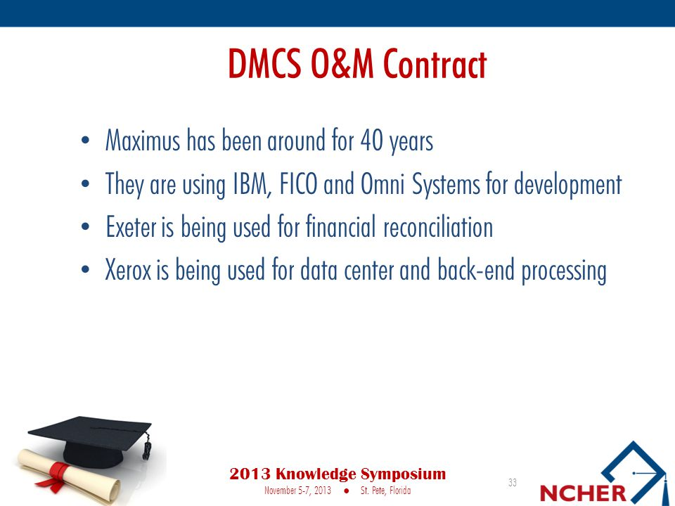 DMCS O&M Contract Maximus has been around for 40 years They are using IBM, FICO and Omni Systems for development Exeter is being used for financial reconciliation Xerox is being used for data center and back-end processing 2013 Knowledge Symposium November 5-7, 2013 St.