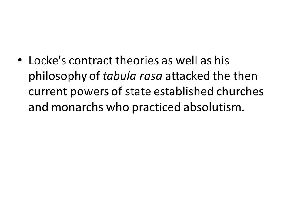Locke s contract theories as well as his philosophy of tabula rasa attacked the then current powers of state established churches and monarchs who practiced absolutism.