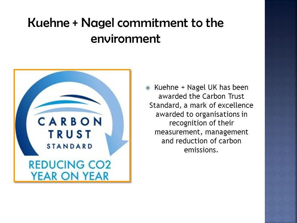 Kuehne + Nagel UK has been awarded the Carbon Trust Standard, a mark of excellence awarded to organisations in recognition of their measurement, management and reduction of carbon emissions.