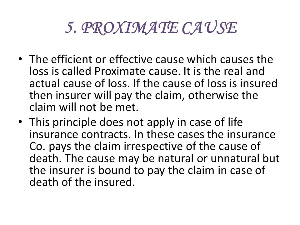 5. PROXIMATE CAUSE The efficient or effective cause which causes the loss is called Proximate cause. It is the real and actual cause of loss. If the c