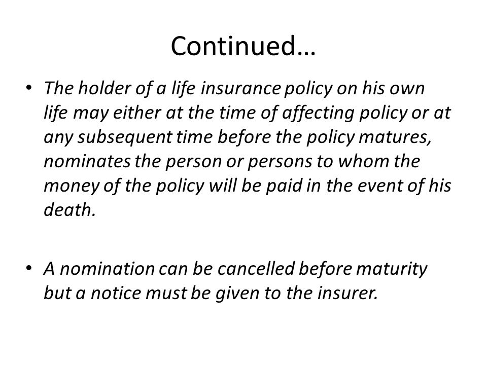 Continued… The holder of a life insurance policy on his own life may either at the time of affecting policy or at any subsequent time before the polic