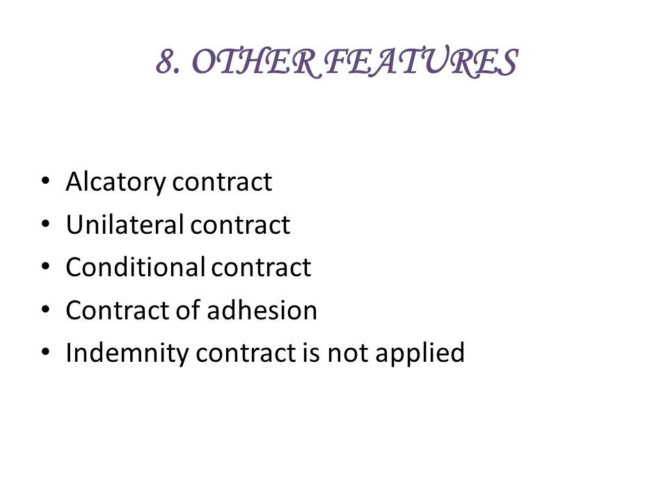 8. OTHER FEATURES Alcatory contract Unilateral contract Conditional contract Contract of adhesion Indemnity contract is not applied
