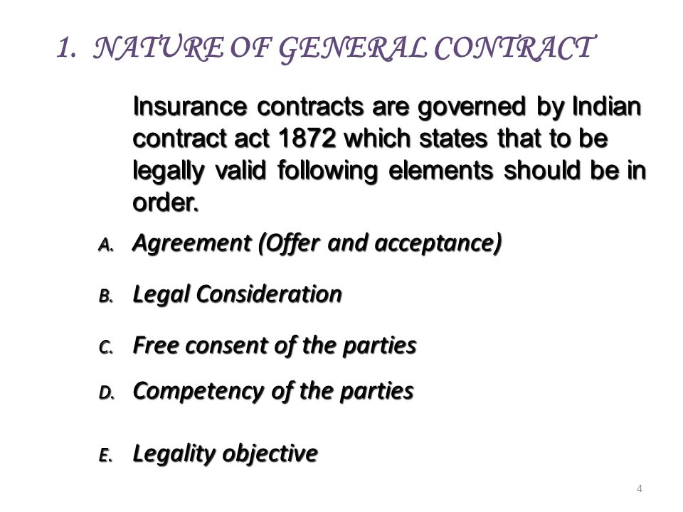 4 Insurance contracts are governed by Indian contract act 1872 which states that to be legally valid following elements should be in order. A. Agreeme
