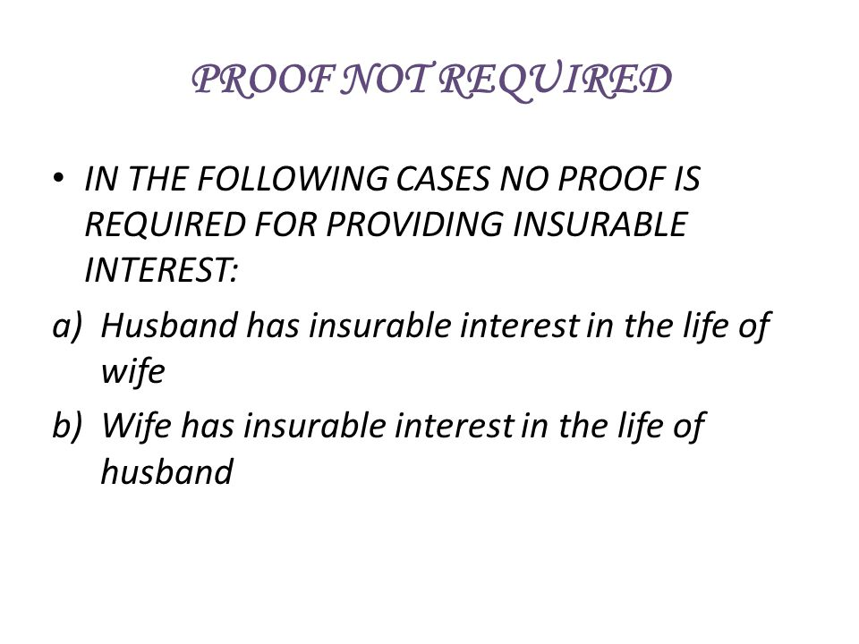 IN THE FOLLOWING CASES NO PROOF IS REQUIRED FOR PROVIDING INSURABLE INTEREST: a)Husband has insurable interest in the life of wife b)Wife has insurabl