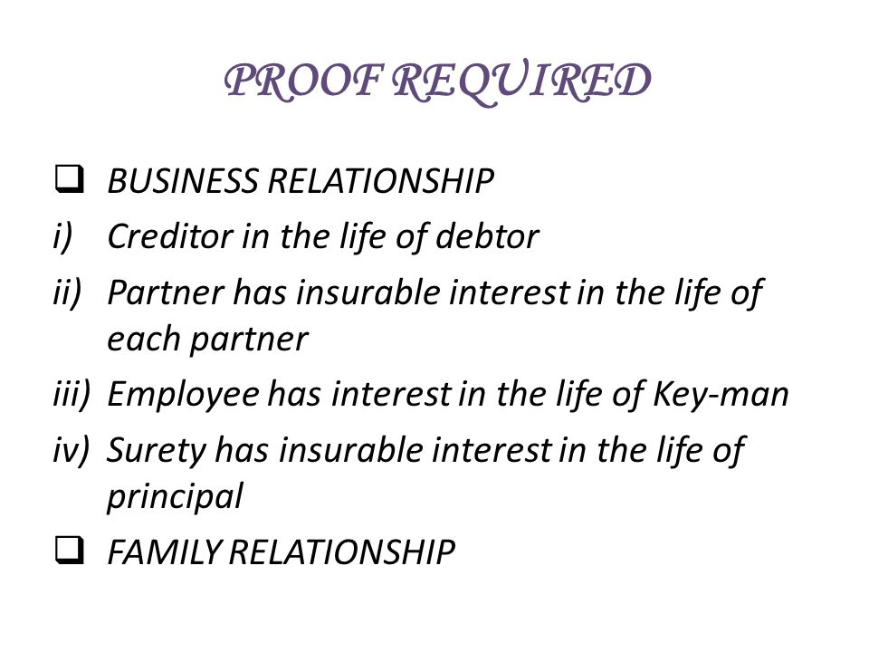 PROOF REQUIRED BUSINESS RELATIONSHIP i)Creditor in the life of debtor ii)Partner has insurable interest in the life of each partner iii)Employee has i