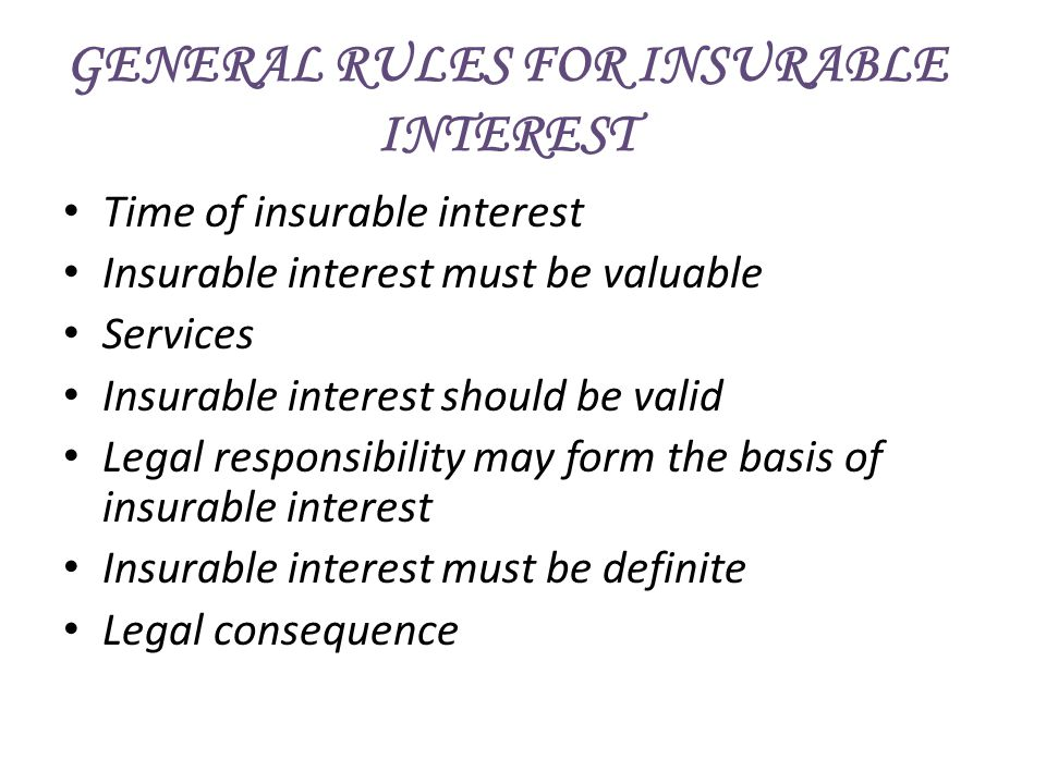 GENERAL RULES FOR INSURABLE INTEREST Time of insurable interest Insurable interest must be valuable Services Insurable interest should be valid Legal