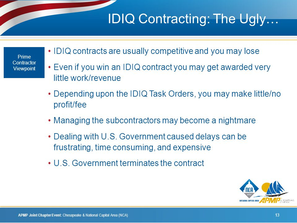 IDIQ Contracting: The Ugly… IDIQ contracts are usually competitive and you may lose Even if you win an IDIQ contract you may get awarded very little work/revenue Depending upon the IDIQ Task Orders, you may make little/no profit/fee Managing the subcontractors may become a nightmare Dealing with U.S.