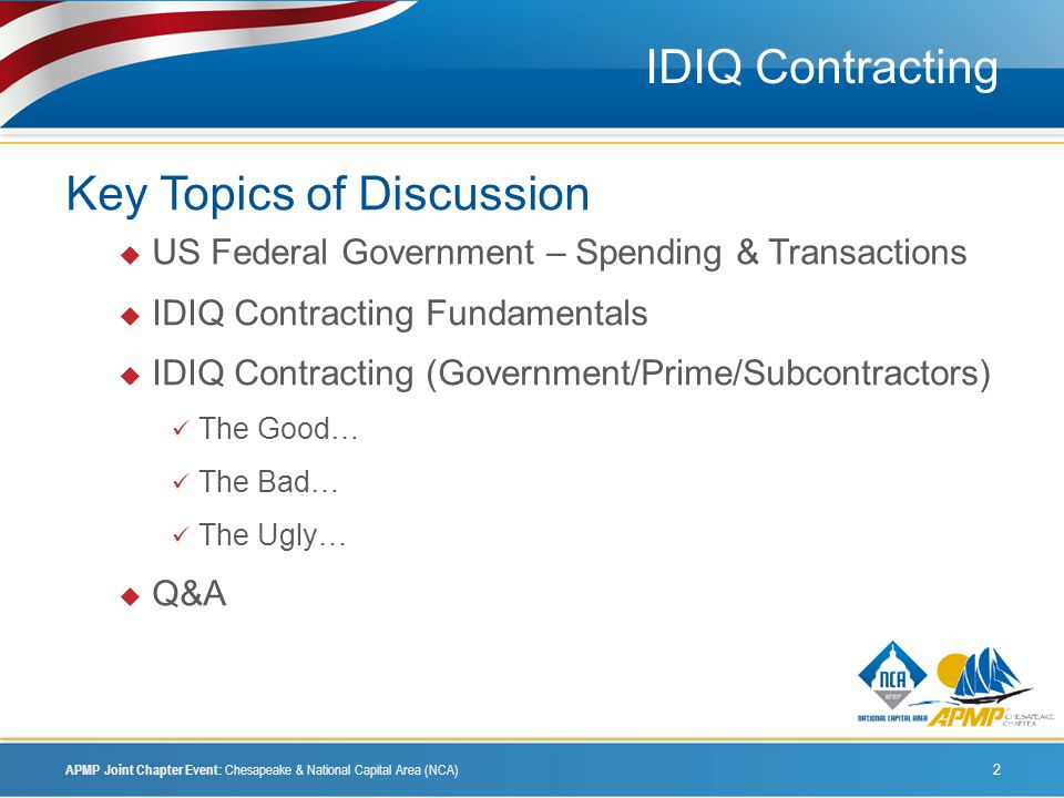 IDIQ Contracting Key Topics of Discussion US Federal Government – Spending & Transactions IDIQ Contracting Fundamentals IDIQ Contracting (Government/Prime/Subcontractors) The Good… The Bad… The Ugly… Q&A APMP Joint Chapter Event: Chesapeake & National Capital Area (NCA) 2