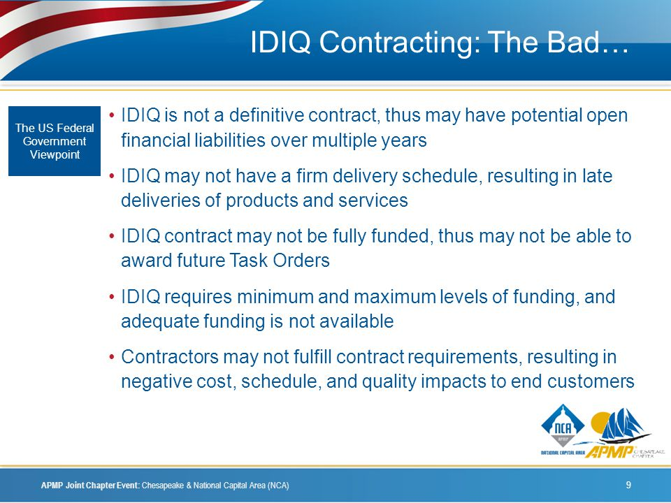 IDIQ Contracting: The Bad… IDIQ is not a definitive contract, thus may have potential open financial liabilities over multiple years IDIQ may not have a firm delivery schedule, resulting in late deliveries of products and services IDIQ contract may not be fully funded, thus may not be able to award future Task Orders IDIQ requires minimum and maximum levels of funding, and adequate funding is not available Contractors may not fulfill contract requirements, resulting in negative cost, schedule, and quality impacts to end customers The US Federal Government Viewpoint APMP Joint Chapter Event: Chesapeake & National Capital Area (NCA) 9