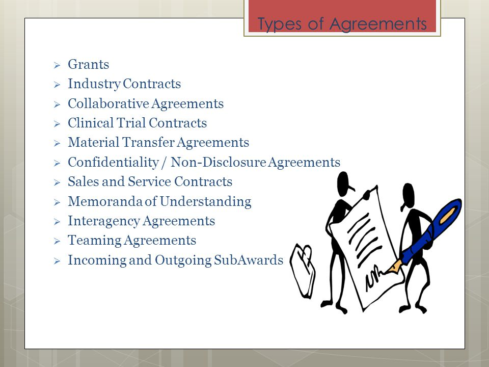 Types of Agreements Grants Industry Contracts Collaborative Agreements Clinical Trial Contracts Material Transfer Agreements Confidentiality / Non-Disclosure Agreements Sales and Service Contracts Memoranda of Understanding Interagency Agreements Teaming Agreements Incoming and Outgoing SubAwards