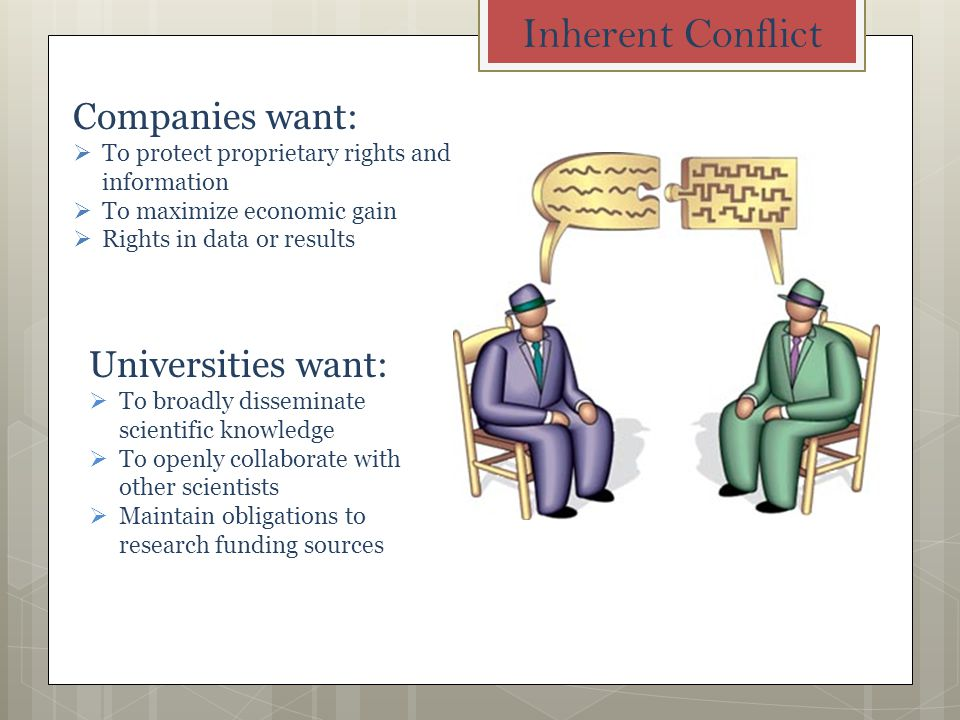 Inherent Conflict Companies want: To protect proprietary rights and information To maximize economic gain Rights in data or results Universities want: To broadly disseminate scientific knowledge To openly collaborate with other scientists Maintain obligations to research funding sources