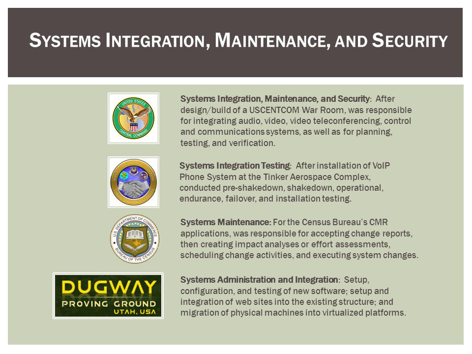 S YSTEMS I NTEGRATION, M AINTENANCE, AND S ECURITY Systems Administration and Integration: Setup, configuration, and testing of new software; setup and integration of web sites into the existing structure; and migration of physical machines into virtualized platforms.