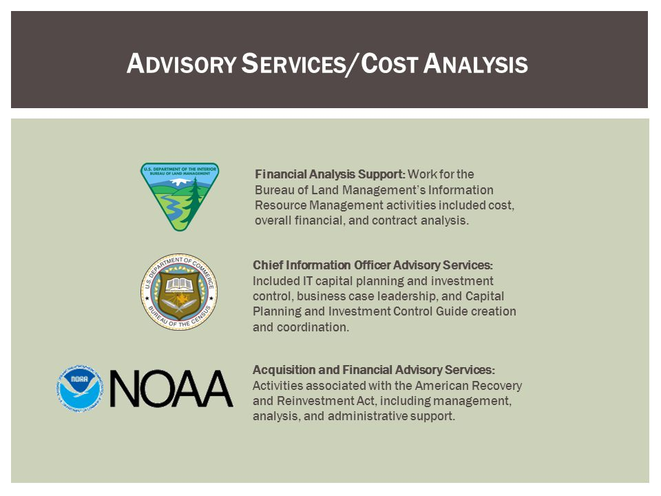 A DVISORY S ERVICES /C OST A NALYSIS Financial Analysis Support: Work for the Bureau of Land Managements Information Resource Management activities included cost, overall financial, and contract analysis.