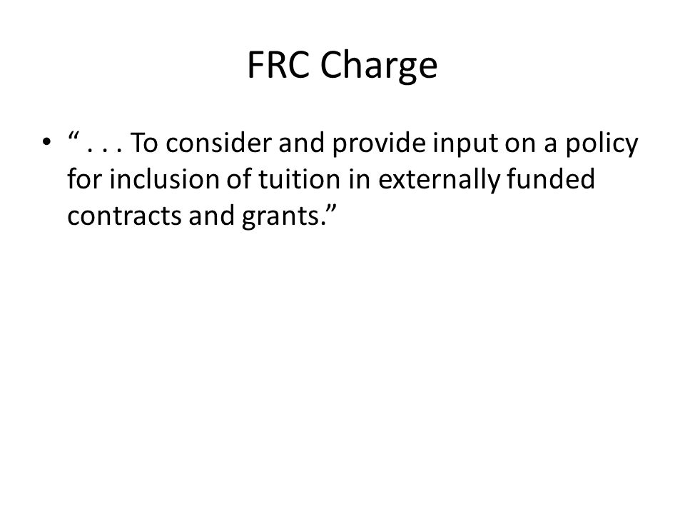 FRC Charge... To consider and provide input on a policy for inclusion of tuition in externally funded contracts and grants.