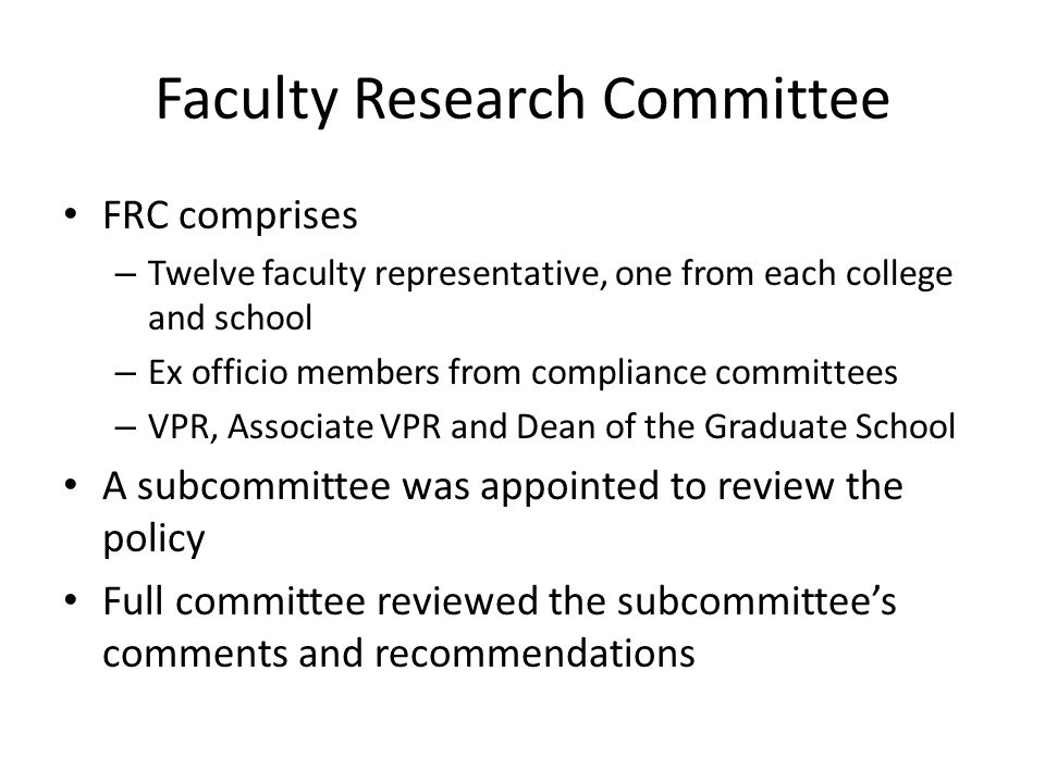 Faculty Research Committee FRC comprises – Twelve faculty representative, one from each college and school – Ex officio members from compliance committees – VPR, Associate VPR and Dean of the Graduate School A subcommittee was appointed to review the policy Full committee reviewed the subcommittees comments and recommendations