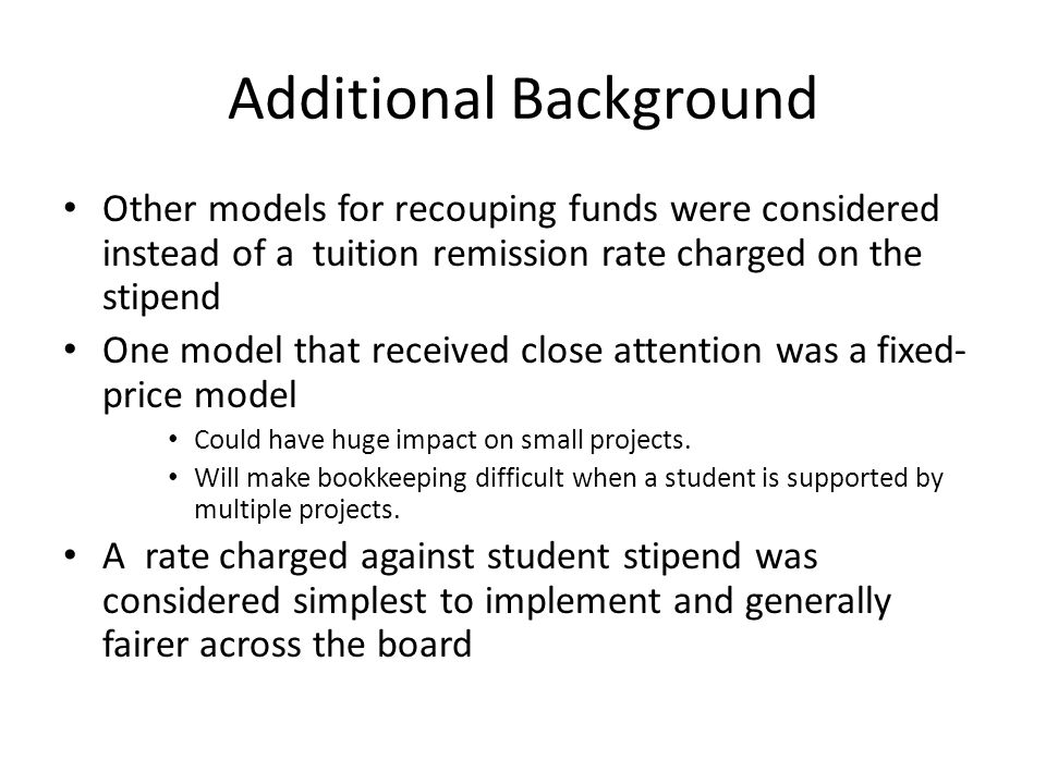 Additional Background Other models for recouping funds were considered instead of a tuition remission rate charged on the stipend One model that received close attention was a fixed- price model Could have huge impact on small projects.