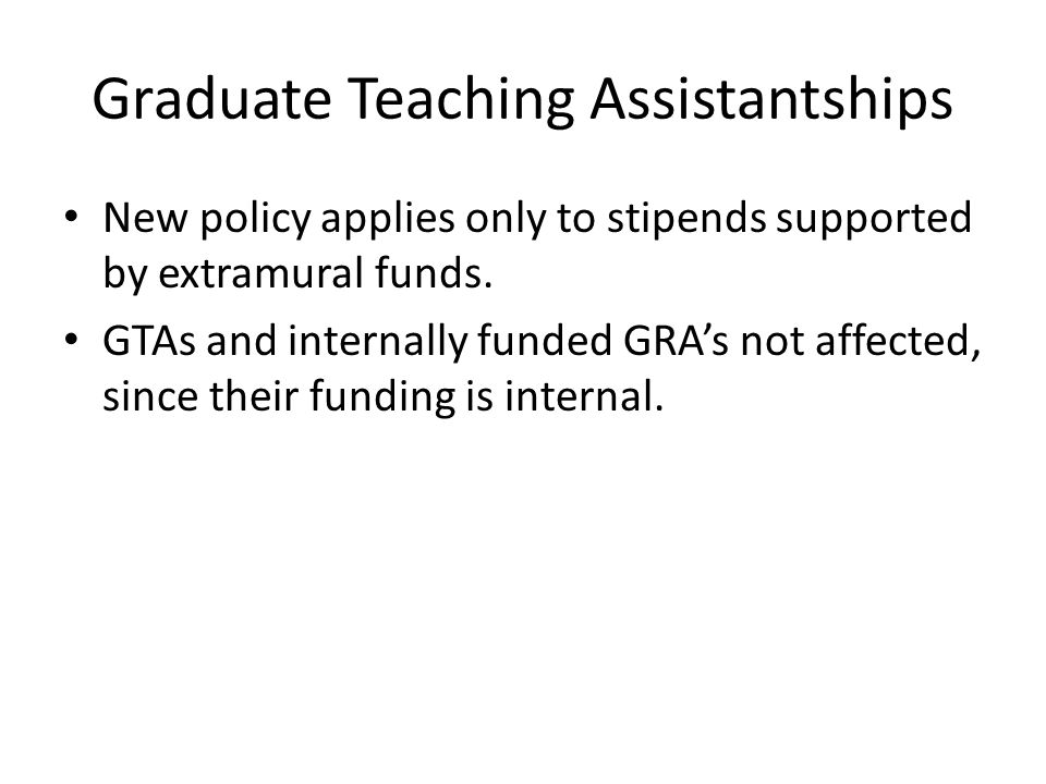 Graduate Teaching Assistantships New policy applies only to stipends supported by extramural funds. GTAs and internally funded GRAs not affected, sinc