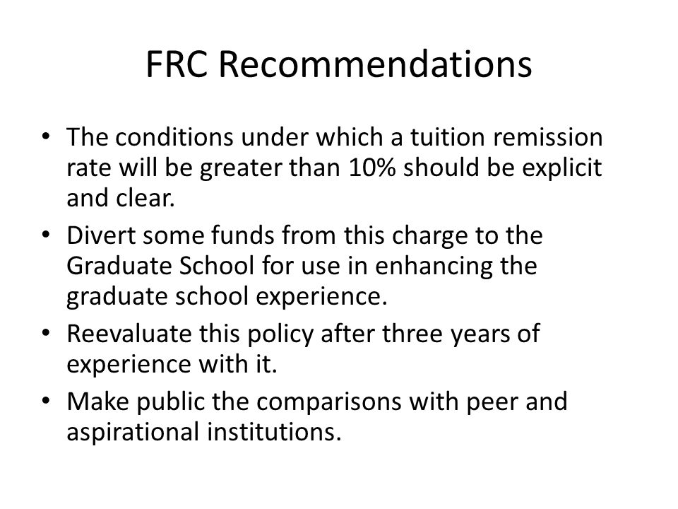 FRC Recommendations The conditions under which a tuition remission rate will be greater than 10% should be explicit and clear. Divert some funds from