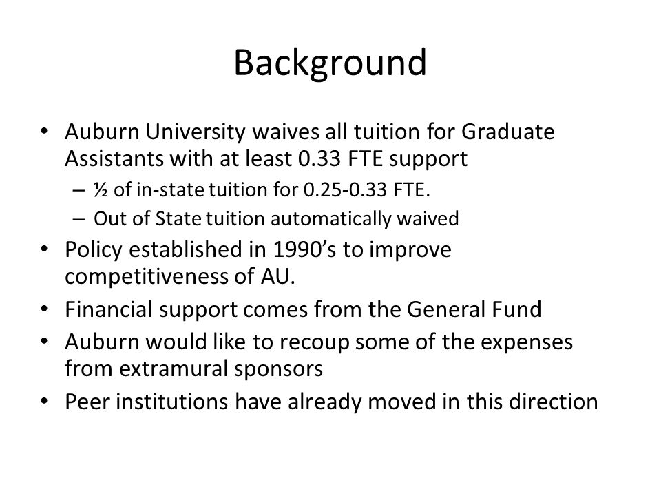 Background Auburn University waives all tuition for Graduate Assistants with at least 0.33 FTE support – ½ of in-state tuition for 0.25-0.33 FTE.