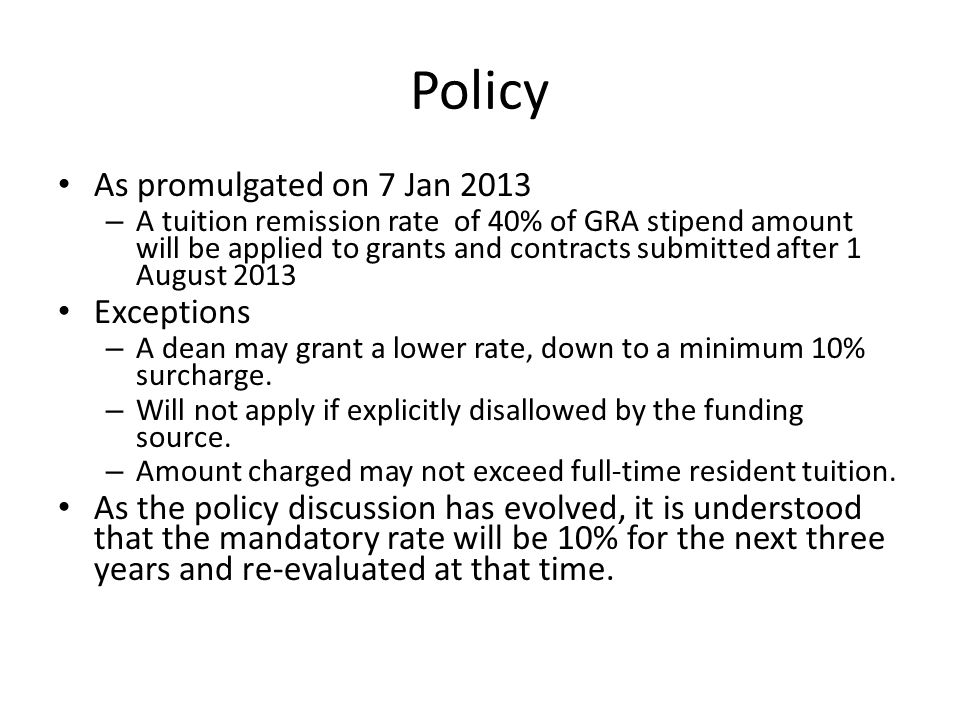 Policy As promulgated on 7 Jan 2013 – A tuition remission rate of 40% of GRA stipend amount will be applied to grants and contracts submitted after 1 August 2013 Exceptions – A dean may grant a lower rate, down to a minimum 10% surcharge.