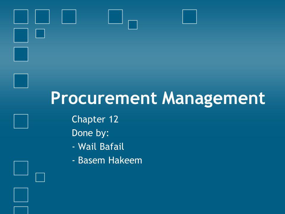 Procurement Management Chapter 12 Done by: - Wail Bafail - Basem Hakeem