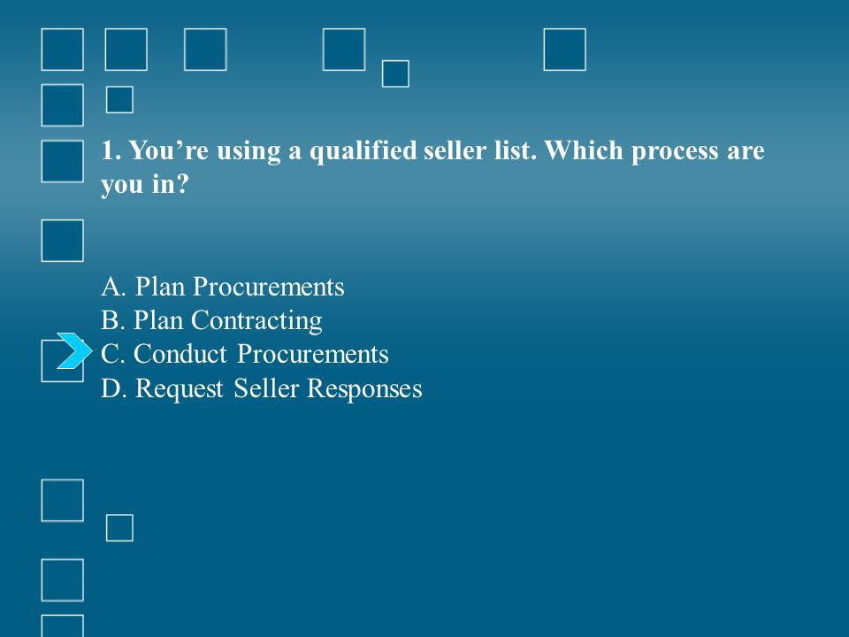 1. Youre using a qualified seller list. Which process are you in? A. Plan Procurements B. Plan Contracting C. Conduct Procurements D. Request Seller R