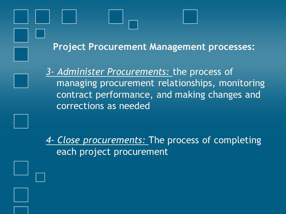 Project Procurement Management processes: 3- Administer Procurements: the process of managing procurement relationships, monitoring contract performan
