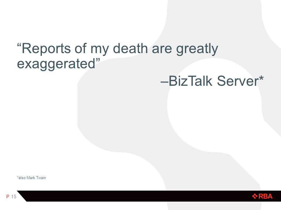 Reports of my death are greatly exaggerated –BizTalk Server* *also Mark Twain P:15