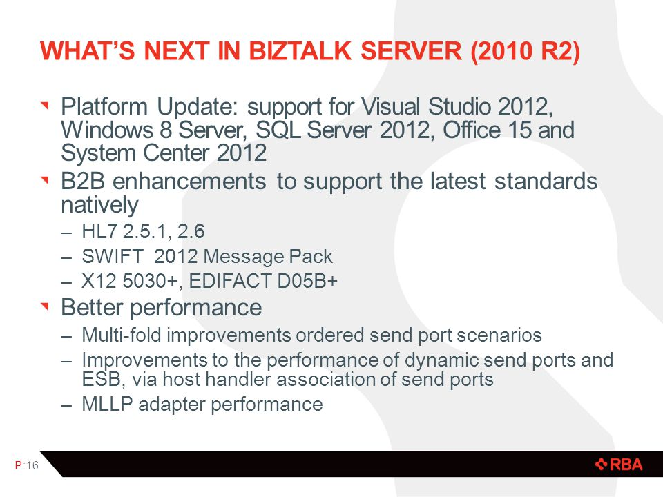 WHATS NEXT IN BIZTALK SERVER (2010 R2) Platform Update: support for Visual Studio 2012, Windows 8 Server, SQL Server 2012, Office 15 and System Center 2012 B2B enhancements to support the latest standards natively –HL7 2.5.1, 2.6 –SWIFT 2012 Message Pack –X12 5030+, EDIFACT D05B+ Better performance –Multi-fold improvements ordered send port scenarios –Improvements to the performance of dynamic send ports and ESB, via host handler association of send ports –MLLP adapter performance P:16