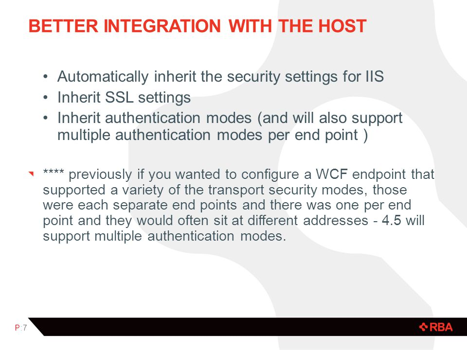 BETTER INTEGRATION WITH THE HOST Automatically inherit the security settings for IIS Inherit SSL settings Inherit authentication modes (and will also support multiple authentication modes per end point ) **** previously if you wanted to configure a WCF endpoint that supported a variety of the transport security modes, those were each separate end points and there was one per end point and they would often sit at different addresses - 4.5 will support multiple authentication modes.