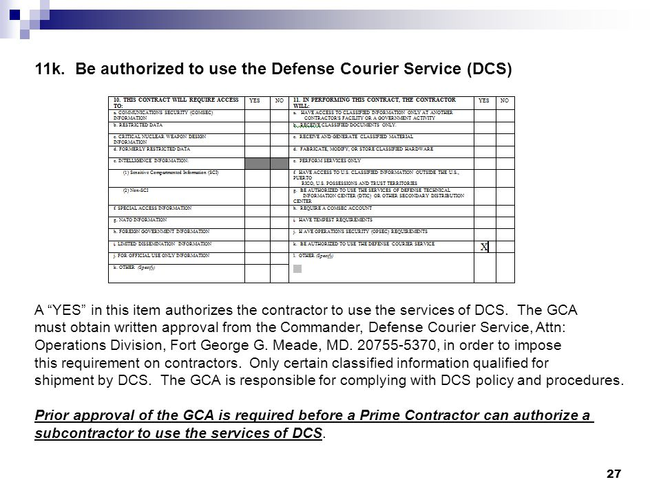 11k. Be authorized to use the Defense Courier Service (DCS) A YES in this item authorizes the contractor to use the services of DCS. The GCA must obta