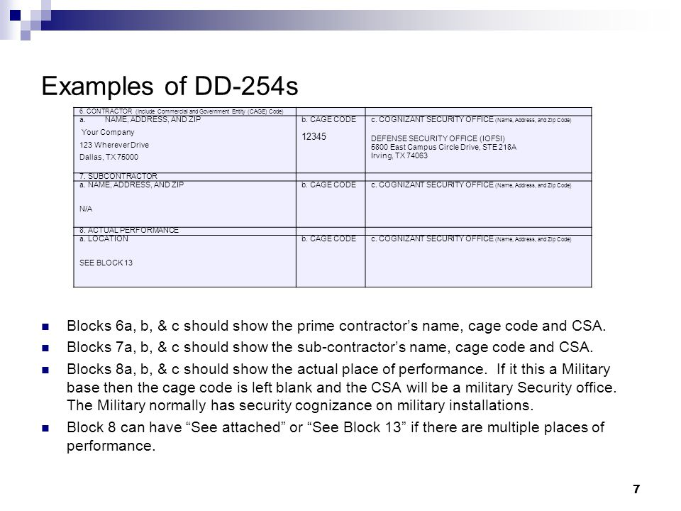 Examples of DD-254s Blocks 6a, b, & c should show the prime contractors name, cage code and CSA. Blocks 7a, b, & c should show the sub-contractors nam