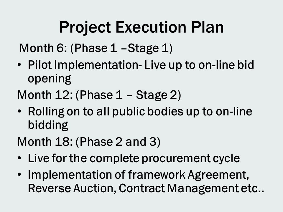 Project Execution Plan Month 6: (Phase 1 –Stage 1) Pilot Implementation- Live up to on-line bid opening Month 12: (Phase 1 – Stage 2) Rolling on to all public bodies up to on-line bidding Month 18: (Phase 2 and 3) Live for the complete procurement cycle Implementation of framework Agreement, Reverse Auction, Contract Management etc..