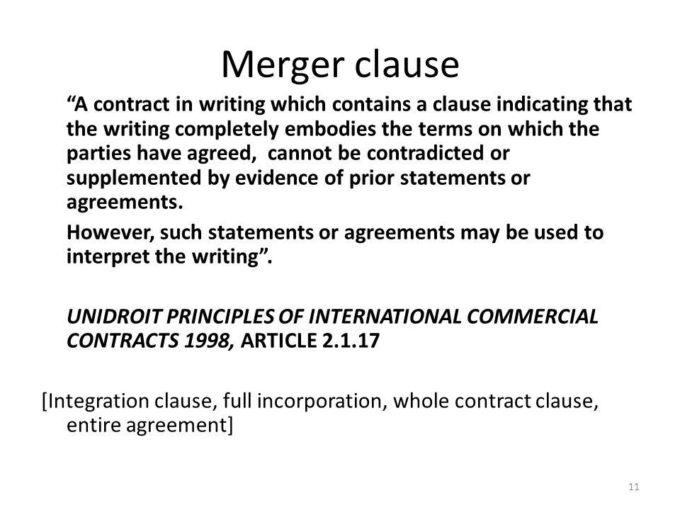 11 Merger clause A contract in writing which contains a clause indicating that the writing completely embodies the terms on which the parties have agreed, cannot be contradicted or supplemented by evidence of prior statements or agreements.